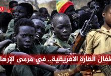 Photo of أطفال القارة السمراء.. في مرمى الإرهاب والتطرّف
